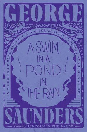 A Swim in a Pond in the Rain: In Which Four Russians Give a Master Class on Writing, Reading, and Life by George Saunders